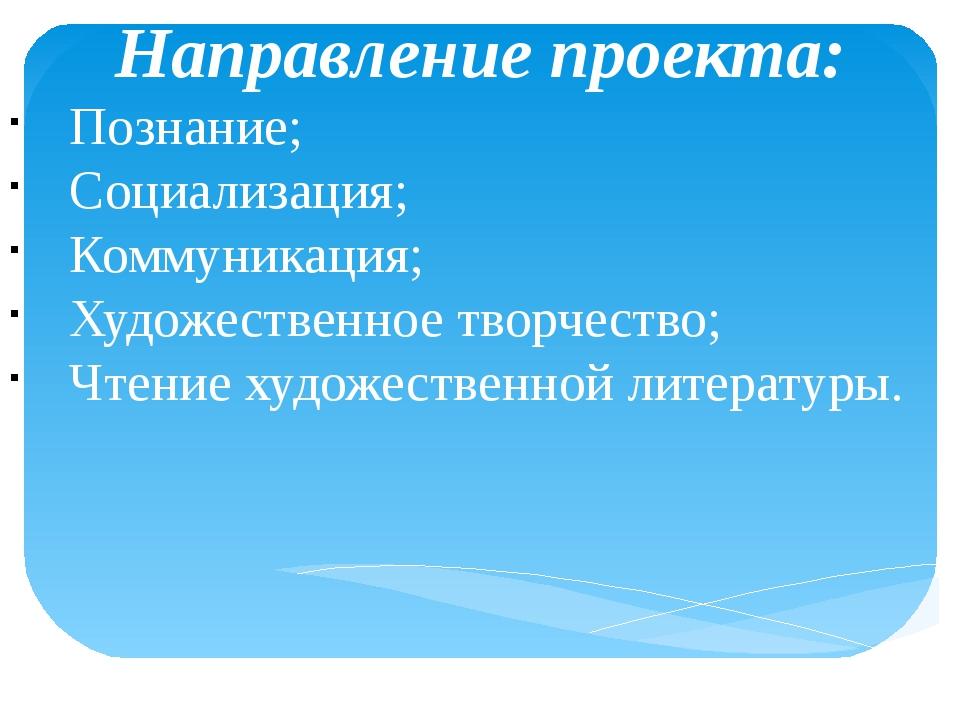 Направление проекта: Познание; Социализация; Коммуникация; Художественное тв...