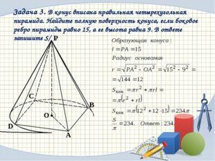 Задача 3. В конус вписана правильная четырехугольная пирамида. Найдите полную