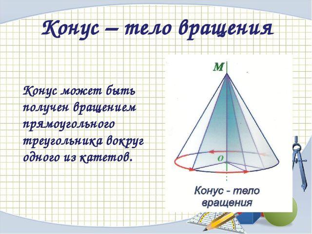 Конус – тело вращения Конус может быть получен вращением прямоугольного треуг...
