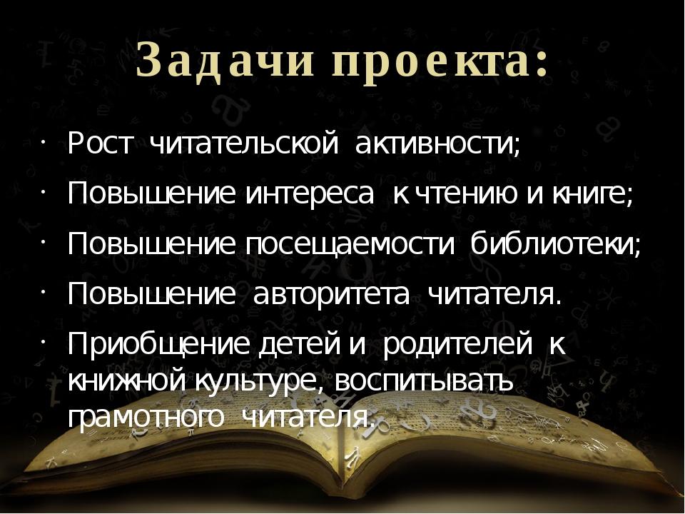 Задачи проекта: Рост читательской активности; Повышение интереса к чтению...