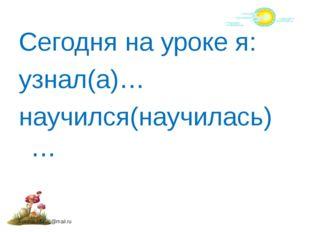 Сегодня на уроке я: узнал(а)… научился(научилась)… FokinaLida.75@mail.ru