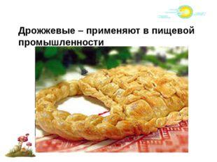Дрожжевые – применяют в пищевой промышленности