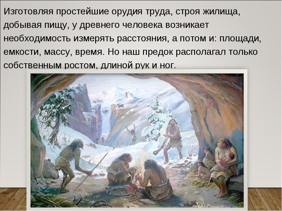 Изготовляя простейшие орудия труда, строя жилища, добывая пищу, у древнего че...