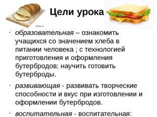 Цели урока: образовательная–ознакомить учащихся со значением хлеба в питани