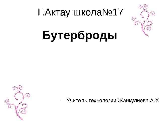 Г.Актау школа№17 Учитель технологии Жанкулиева А.Х Бутерброды