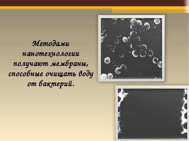 Методами нанотехнологии получают мембраны, способные очищать воду от бактерий.