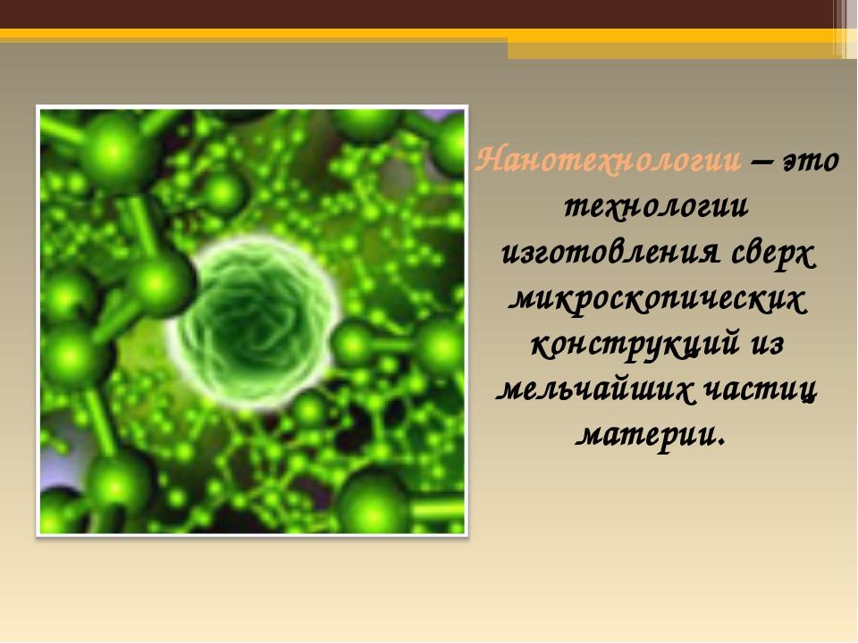 Нанотехнологии – это технологии изготовления сверх микроскопических конструк...