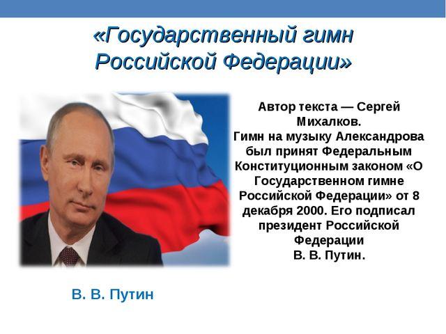 «Государственный гимн Российской Федерации» В. В. Путин Автор текста — Сергей...