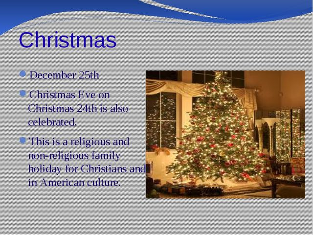 Christmas December 25th Christmas Eve on Christmas 24th is also celebrated. T...