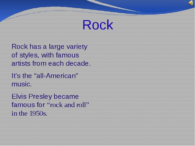 Rock Rock has a large variety of styles, with famous artists from each decade...