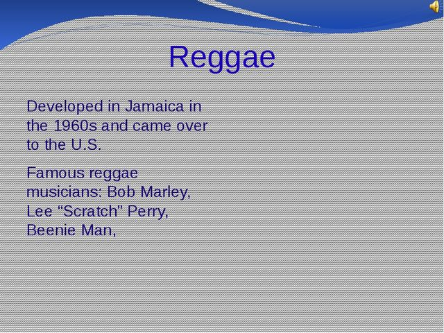 Reggae Developed in Jamaica in the 1960s and came over to the U.S. Famous reg...