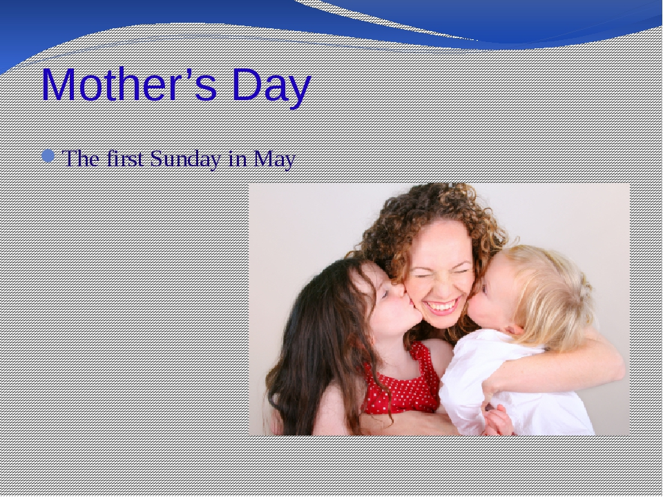 Mother's Day The first Sunday in May