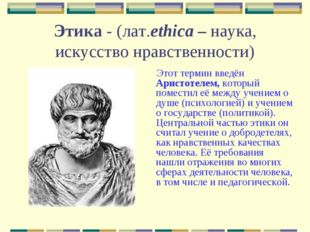 Этика - (лат.ethica – наука, искусство нравственности) Этот термин введён Ари