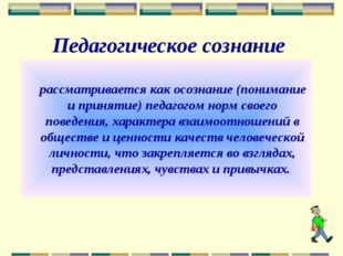 Педагогическое сознание рассматривается как осознание (понимание и принятие)