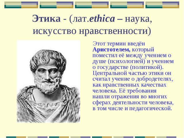 Этика - (лат.ethica – наука, искусство нравственности) Этот термин введён Ари...
