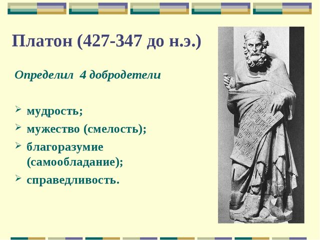 Платон (427-347 до н.э.) Определил 4 добродетели мудрость; мужество (смелость...