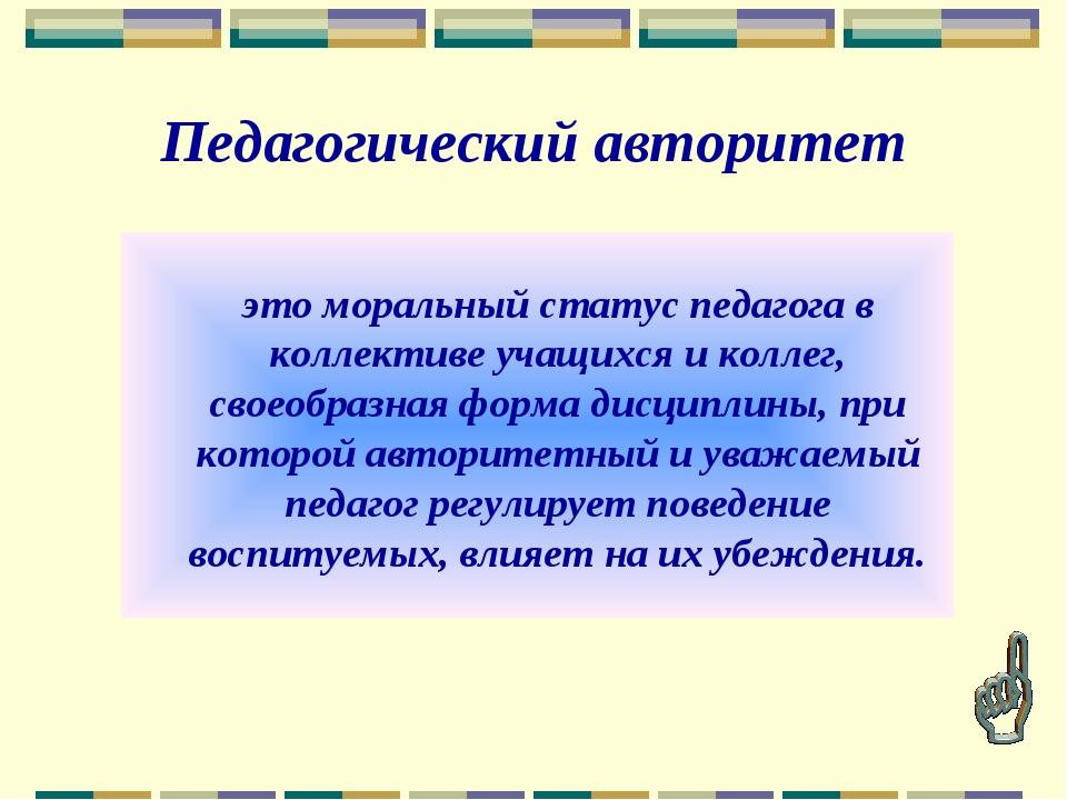 Педагогический авторитет это моральный статус педагога в коллективе учащихся...