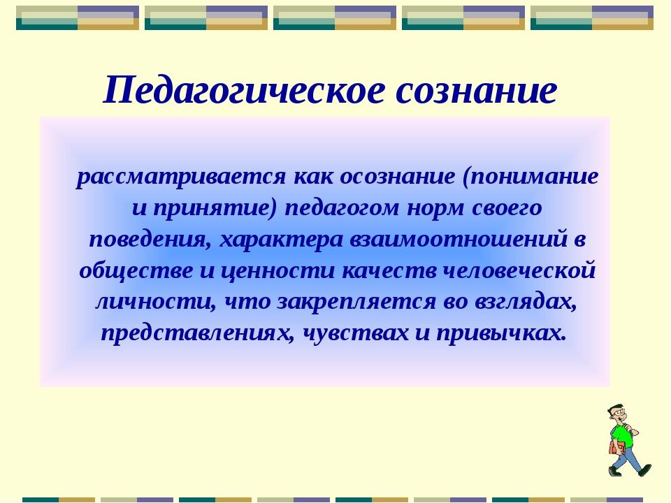 Педагогическое сознание рассматривается как осознание (понимание и принятие)...