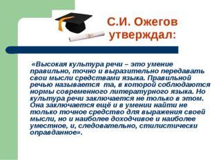 С.И. Ожегов утверждал: «Высокая культура речи – это умение правильно, точно и