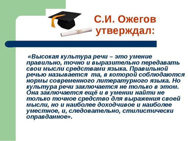 С.И. Ожегов утверждал: «Высокая культура речи – это умение правильно, точно и...