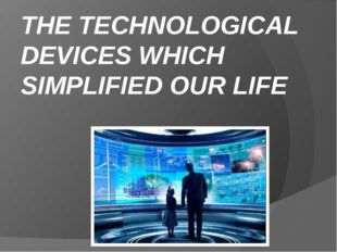 THE TECHNOLOGICAL DEVICES WHICH SIMPLIFIED OUR LIFE
