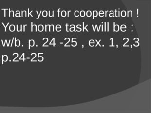 Thank you for cooperation ! Your home task will be : w/b. p. 24 -25 , ex. 1,