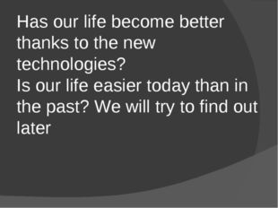 Has our life become better thanks to the new technologies? Is our life easier