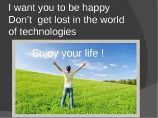 I want you to be happy Don't get lost in the world of technologies Enjoy your