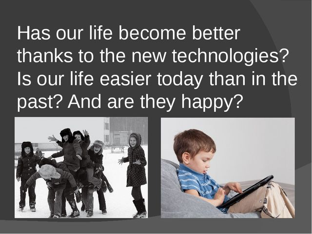 Has our life become better thanks to the new technologies? Is our life easier...