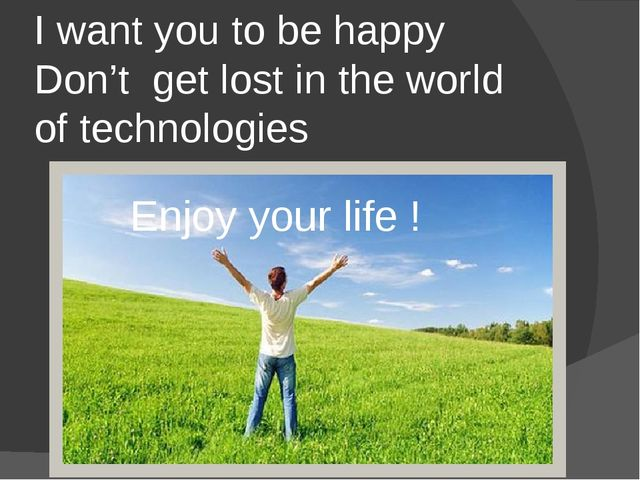 I want you to be happy Don't get lost in the world of technologies Enjoy your...