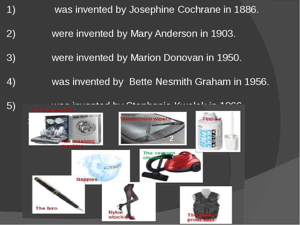 1) was invented by Josephine Cochrane in 1886. 2) were invented by Mary Ander...