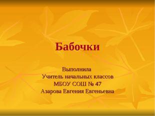 Бабочки Выполнила Учитель начальных классов МБОУ СОШ № 47 Азарова Евгения Евг