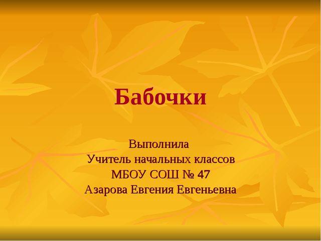 Бабочки Выполнила Учитель начальных классов МБОУ СОШ № 47 Азарова Евгения Евг...
