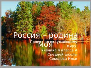 Россия – родина моя Проект по окружающему миру Ученика 4 класса А Средней шко