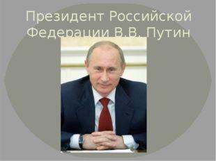 Президент Российской Федерации В.В. Путин