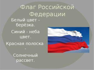 Флаг Российской Федерации Белый цвет - берёзка. Синий - неба цвет. Красная по