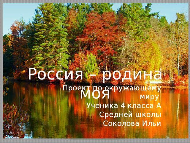 Россия – родина моя Проект по окружающему миру Ученика 4 класса А Средней шко...