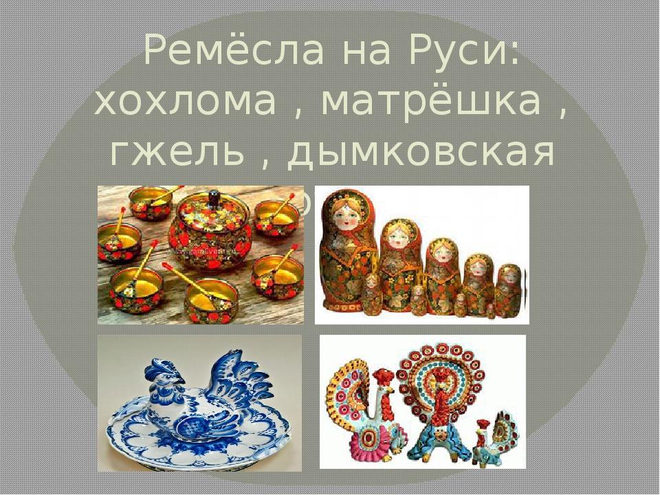 Ремёсла на Руси: хохлома , матрёшка , гжель , дымковская игрушка