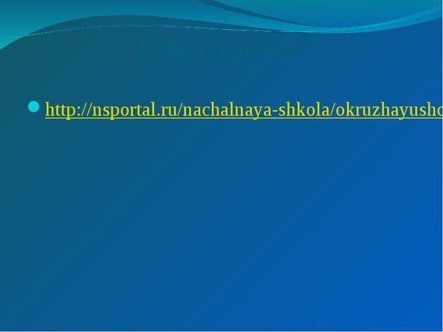 Викторина http://nsportal.ru/nachalnaya-shkola/okruzhayushchii-mir/2014/03/13...