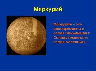 Меркурий Меркурий – это одновременно и самая ближайшая к Солнцу планета, и са