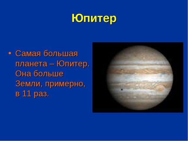 Юпитер Самая большая планета – Юпитер. Она больше Земли, примерно, в 11 раз.