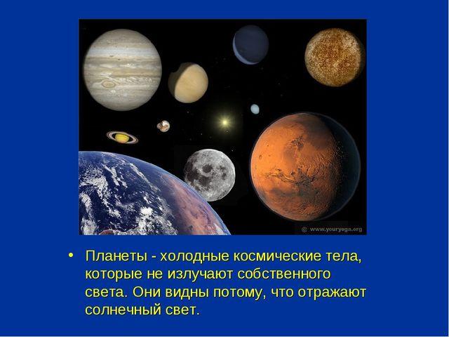Планеты - холодные космические тела, которые не излучают собственного света....