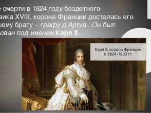 После смерти в1824 годубездетного Людовика XVIII, корона Франции досталась