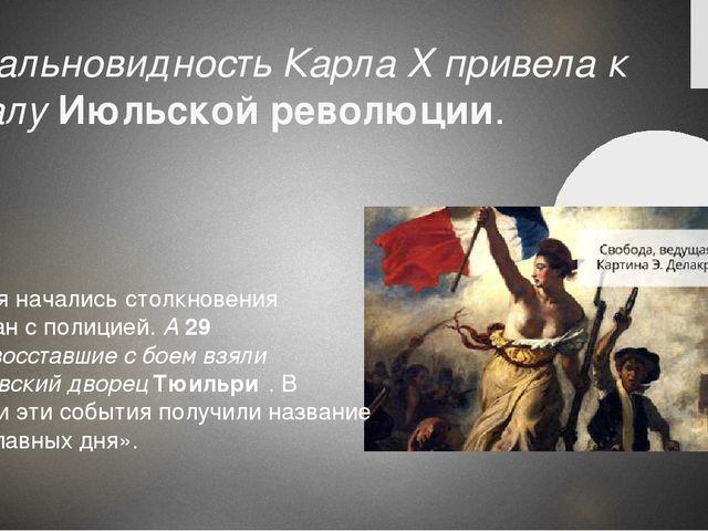 Недальновидность Карла X привела к началуИюльской революции. 27 июля началис...