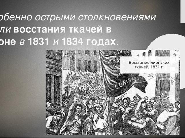 Особенно острыми столкновениями сталивосстания ткачей в Лионев1831и1834...