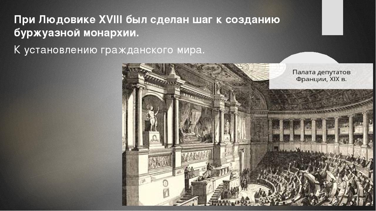 При Людовике XVIII был сделан шаг к созданию буржуазной монархии. К установл...
