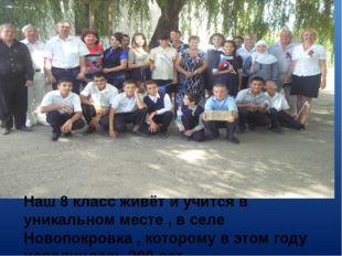 Наш 8 класс живёт и учится в уникальном месте , в селе Новопокровка , котором