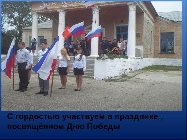 С гордостью участвуем в празднике , посвящённом Дню Победы .