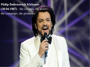 Philip Bedrosovich Kirkorov (30.04.1967) - the crooner, the actor, the compos