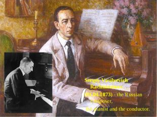 Sergey Vasilyevich Rachmaninov (01.04.1873) - the Russian composer, the piani